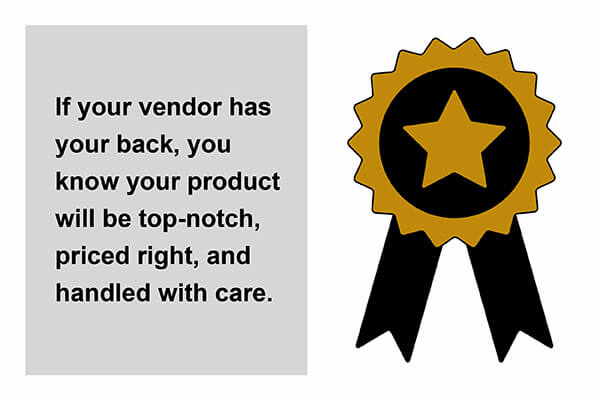 If your vendor has your back, your product will be top notch, priced right, and handled with care.